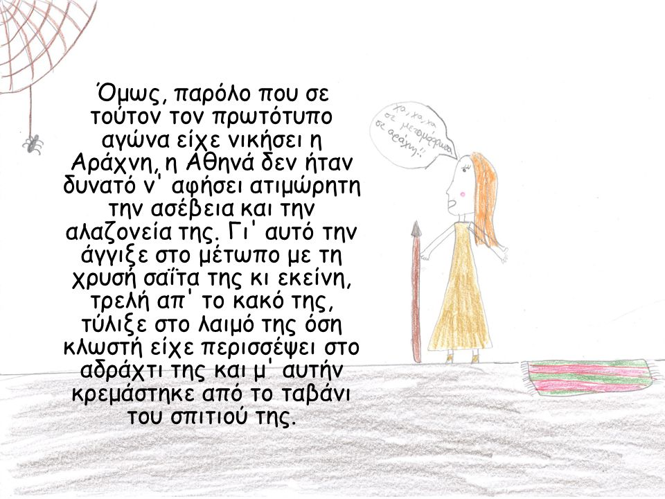 Όμως, παρόλο που σε τούτον τον πρωτότυπο αγώνα είχε νικήσει η Αράχνη, η Αθηνά δεν ήταν δυνατό ν αφήσει ατιμώρητη την ασέβεια και την αλαζονεία της. Γι αυτό την άγγιξε στο μέτωπο με τη χρυσή σαΐτα της κι εκείνη, τρελή απ το κακό της, τύλιξε στο λαιμό της όση κλωστή είχε περισσέψει στο αδράχτι της και μ αυτήν κρεμάστηκε από το ταβάνι του σπιτιού της.