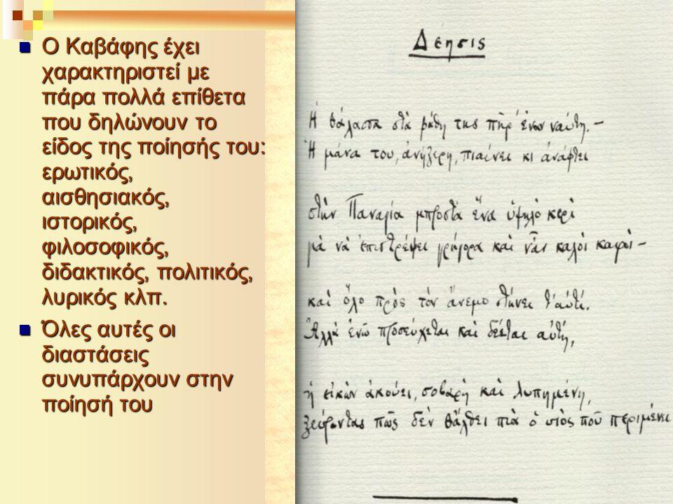 Ο Καβάφης έχει χαρακτηριστεί με πάρα πολλά επίθετα που δηλώνουν το είδος της ποίησής του: ερωτικός, αισθησιακός, ιστορικός, φιλοσοφικός, διδακτικός, πολιτικός, λυρικός κλπ.