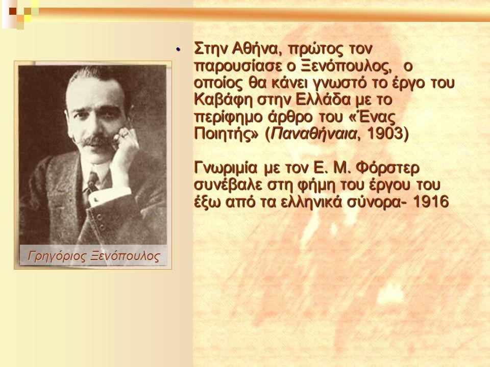 Στην Αθήνα, πρώτος τον παρουσίασε ο Ξενόπουλος, ο οποίος θα κάνει γνωστό το έργο του Καβάφη στην Ελλάδα με το περίφημο άρθρο του «Ένας Ποιητής» (Παναθήναια, 1903) Γνωριμία με τον Ε. Μ. Φόρστερ συνέβαλε στη φήμη του έργου του έξω από τα ελληνικά σύνορα- 1916