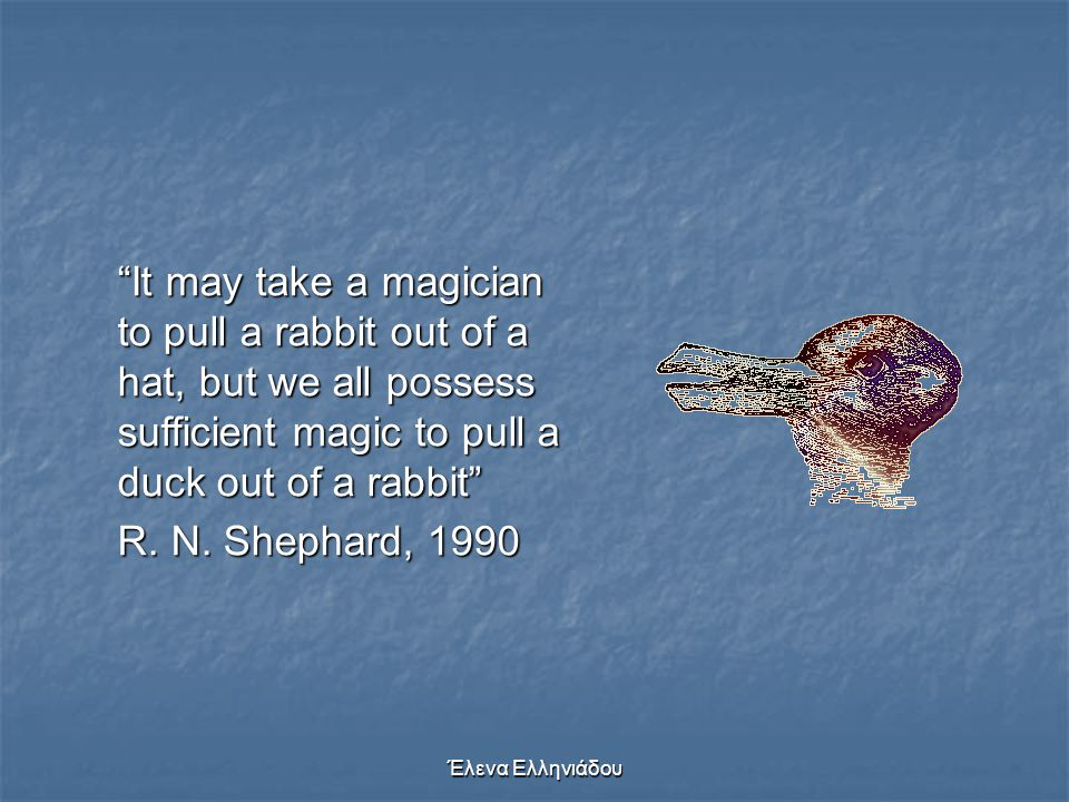It may take a magician to pull a rabbit out of a hat, but we all possess sufficient magic to pull a duck out of a rabbit