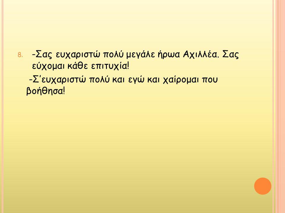 -Σας ευχαριστώ πολύ μεγάλε ήρωα Αχιλλέα. Σας εύχομαι κάθε επιτυχία!