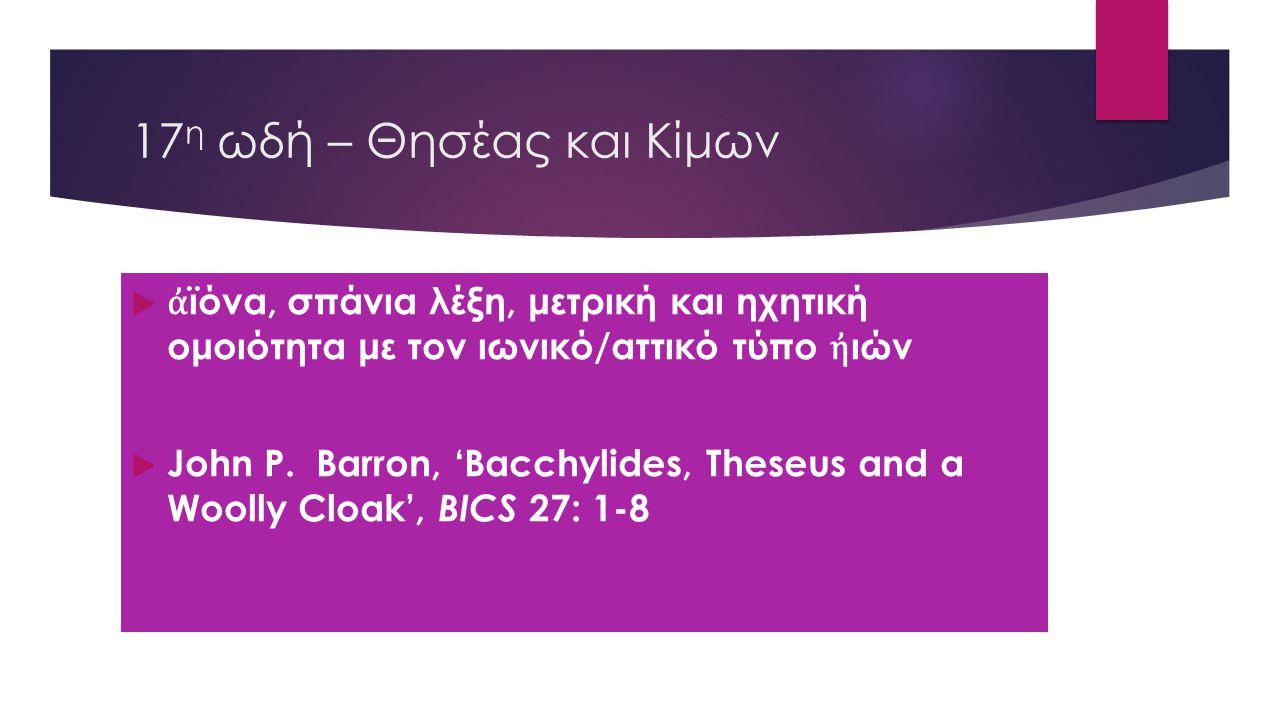 17η ωδή – Θησέας και Κίμων ἀϊόνα, σπάνια λέξη, μετρική και ηχητική ομοιότητα με τον ιωνικό/αττικό τύπο ἠιών.