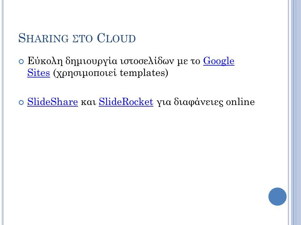 Sharing στο Cloud Εύκολη δημιουργία ιστοσελίδων με το Google Sites (χρησιμοποιεί templates) SlideShare και SlideRocket για διαφάνειες online.