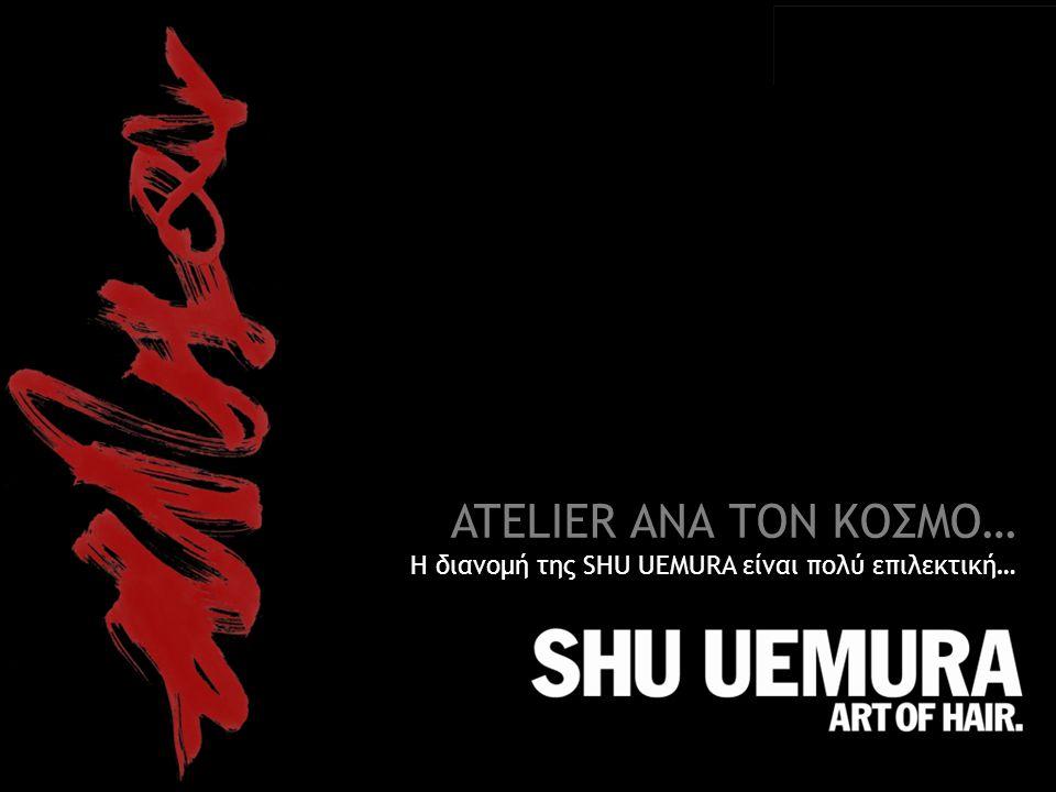 ATELIER ΑΝΑ ΤΟΝ ΚΟΣΜΟ… Η διανομή της SHU UEMURA είναι πολύ επιλεκτική…