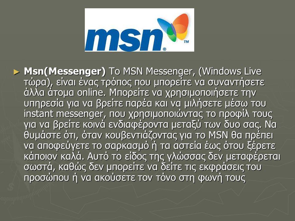 Msn(Messenger) Το MSN Messenger, (Windows Live τώρα), είναι ένας τρόπος που μπορείτε να συναντήσετε άλλα άτομα online.