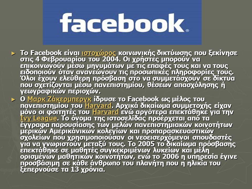 Το Facebook είναι ιστοχώρος κοινωνικής δικτύωσης που ξεκίνησε στις 4 Φεβρουαρίου του 2004. Οι χρήστες μπορούν να επικοινωνούν μέσω μηνυμάτων με τις επαφές τους και να τους ειδοποιούν όταν ανανεώνουν τις προσωπικές πληροφορίες τους. Όλοι έχουν ελεύθερη πρόσβαση στο να συμμετάσχουν σε δίκτυα που σχετίζονται μέσω πανεπιστημίου, θέσεων απασχόλησης ή γεωγραφικών περιοχών.