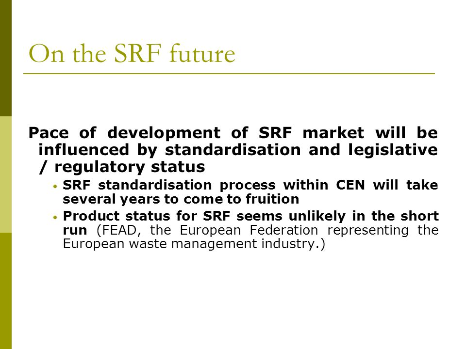 On the SRF future Pace of development of SRF market will be influenced by standardisation and legislative / regulatory status.