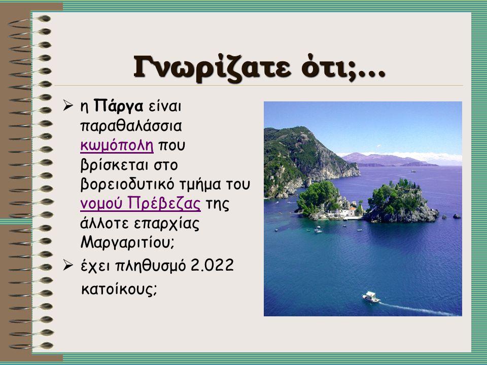 Γνωρίζατε ότι;… η Πάργα είναι παραθαλάσσια κωμόπολη που βρίσκεται στο βορειοδυτικό τμήμα του νομού Πρέβεζας της άλλοτε επαρχίας Μαργαριτίου;