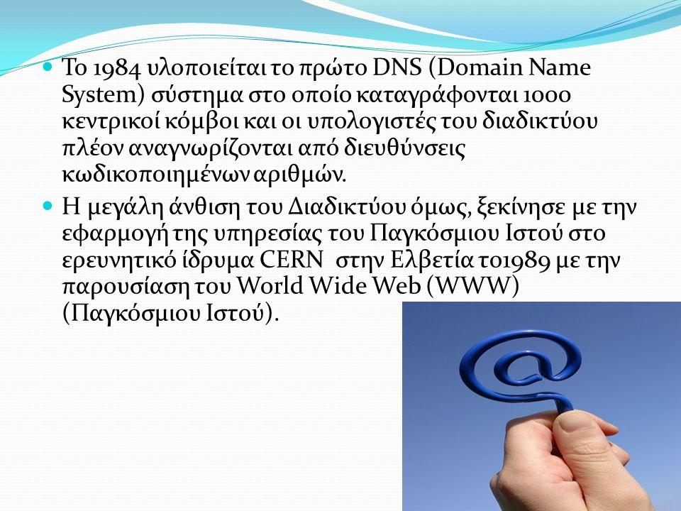 Το 1984 υλοποιείται το πρώτο DNS (Domain Name System) σύστημα στο οποίο καταγράφονται 1000 κεντρικοί κόμβοι και οι υπολογιστές του διαδικτύου πλέον αναγνωρίζονται από διευθύνσεις κωδικοποιημένων αριθμών.