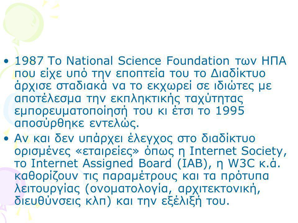 1987 To National Science Foundation των ΗΠΑ που είχε υπό την εποπτεία του το Διαδίκτυο άρχισε σταδιακά να το εκχωρεί σε ιδιώτες με αποτέλεσμα την εκπληκτικής ταχύτητας εμπορευματοποίησή του κι έτσι το 1995 αποσύρθηκε εντελώς.
