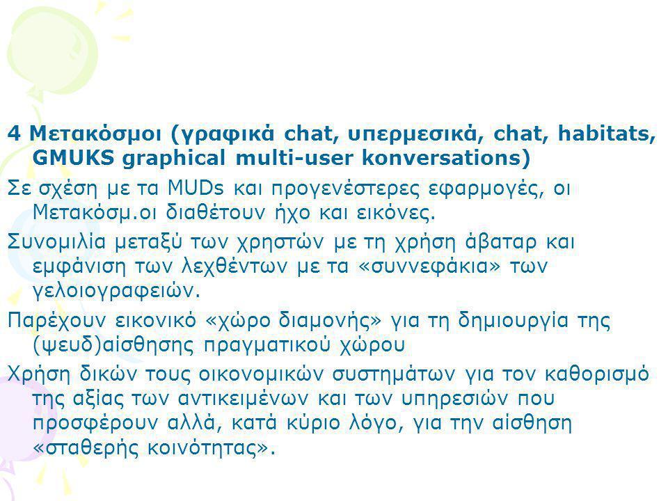 4 Μετακόσμοι (γραφικά chat, υπερμεσικά, chat, habitats, GMUKS graphical multi-user konversations) Σε σχέση με τα MUDs και προγενέστερες εφαρμογές, οι Μετακόσμ.οι διαθέτουν ήχο και εικόνες.
