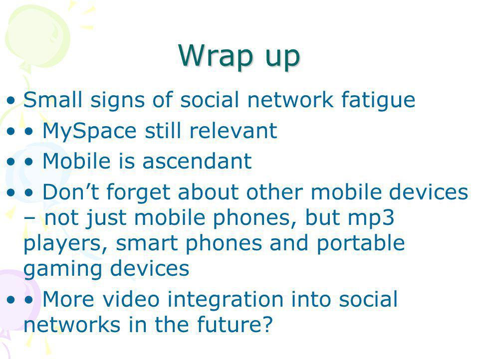 Wrap up Small signs of social network fatigue • MySpace still relevant