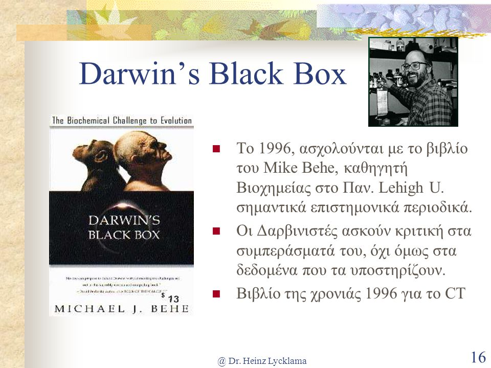 Darwin's Black Box Το 1996, ασχολούνται με το βιβλίο του Mike Behe, καθηγητή Βιοχημείας στο Παν. Lehigh U. σημαντικά επιστημονικά περιοδικά.