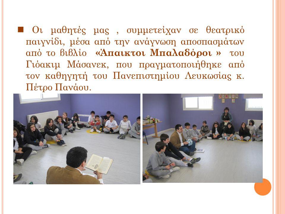  Οι μαθητές μας , συμμετείχαν σε θεατρικό παιγνίδι, μέσα από την ανάγνωση αποσπασμάτων από το βιβλίο «Άπαικτοι Μπαλαδόροι » του Γιόακιμ Μάσανεκ, που πραγματοποιήθηκε από τον καθηγητή του Πανεπιστημίου Λευκωσίας κ.