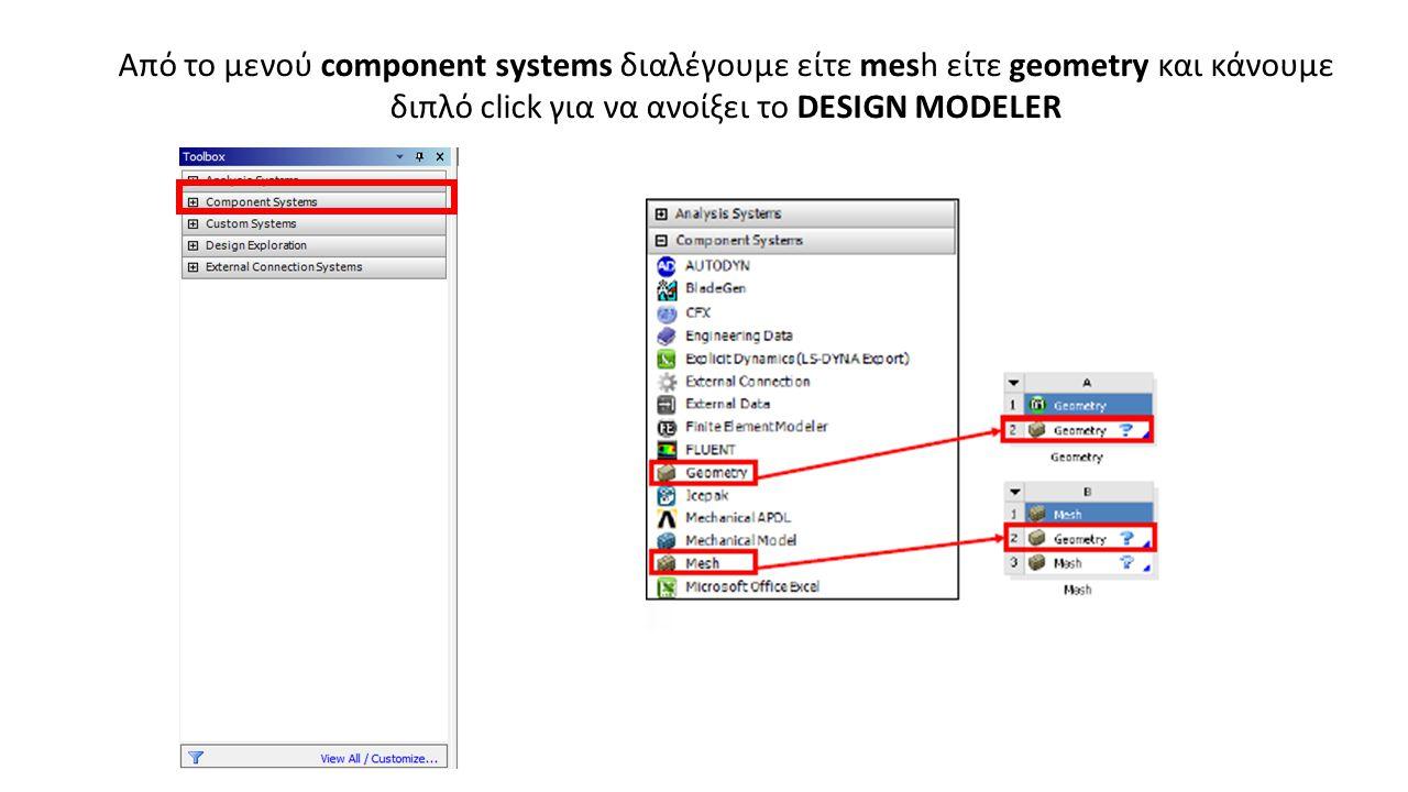 Από το μενού component systems διαλέγουμε είτε mesh είτε geometry και κάνουμε διπλό click για να ανοίξει το DESIGN MODELER