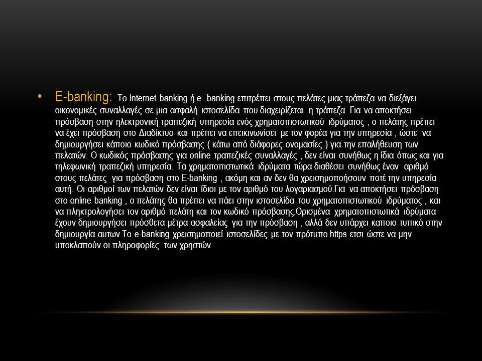 E-banking: Το Internet banking ή e- banking επιτρέπει στους πελάτες μιας τράπεζα να διεξάγει οικονομικές συναλλαγές σε μια ασφαλή ιστοσελίδα που διαχειρίζεται η τράπεζα.