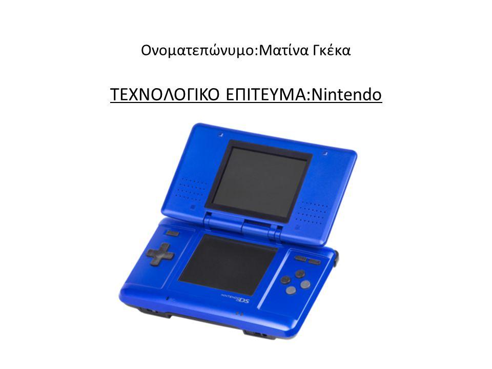 Ονοματεπώνυμο:Ματίνα Γκέκα ΤΕΧΝΟΛΟΓΙΚΟ ΕΠΙΤΕΥΜΑ:Nintendo