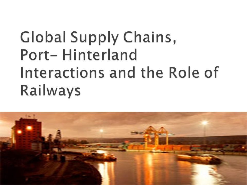 Global Supply Chains, Port- Hinterland Interactions and the Role of Railways