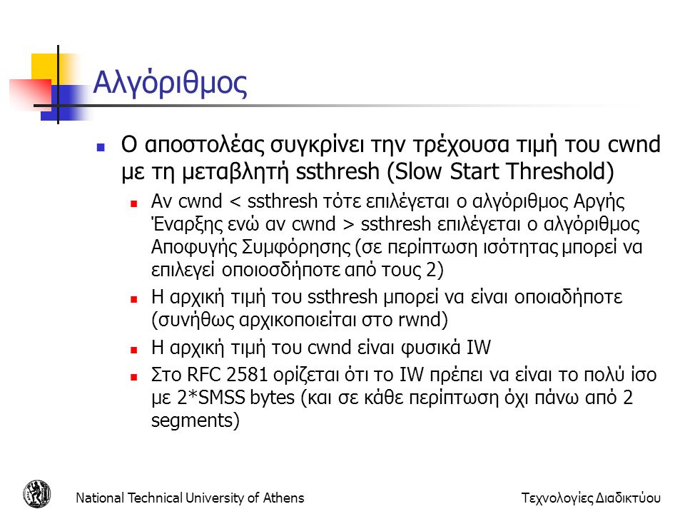 Αλγόριθμος Ο αποστολέας συγκρίνει την τρέχουσα τιμή του cwnd με τη μεταβλητή ssthresh (Slow Start Threshold)