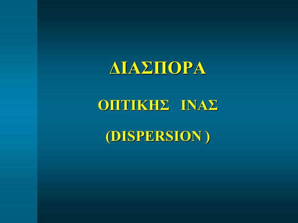 ΔΙΑΣΠΟΡΑ ΟΠΤΙΚΗΣ ΙΝΑΣ (DISPERSION )