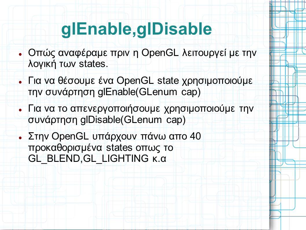 glEnable,glDisable Οπώς αναφέραμε πριν η OpenGL λειτουργεί με την λογική των states.