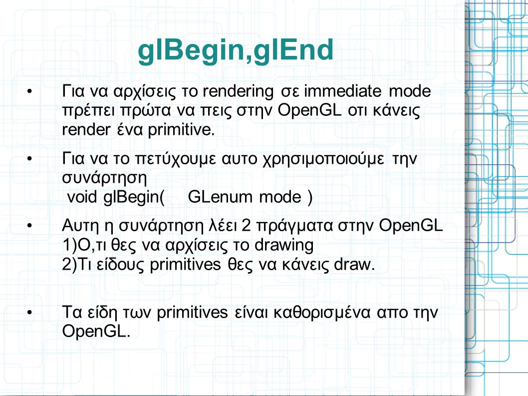 glBegin,glEnd Για να αρχίσεις το rendering σε immediate mode πρέπει πρώτα να πεις στην OpenGL οτι κάνεις render ένα primitive.