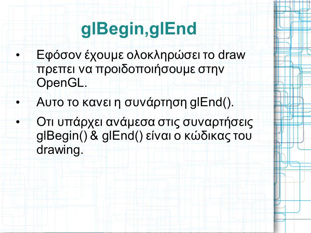 glBegin,glEnd Εφόσον έχουμε ολοκληρώσει το draw πρεπει να προιδοποιήσουμε στην OpenGL. Αυτο το κανει η συνάρτηση glEnd().