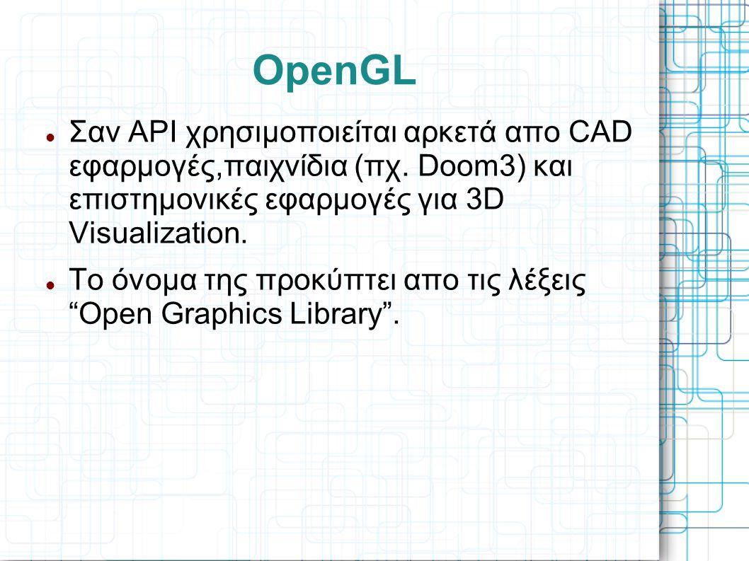 OpenGL Σαν API χρησιμοποιείται αρκετά απο CAD εφαρμογές,παιχνίδια (πχ. Doom3) και επιστημονικές εφαρμογές για 3D Visualization.