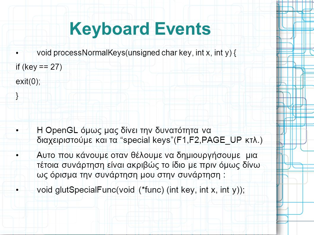 Keyboard Events void processNormalKeys(unsigned char key, int x, int y) { if (key == 27) exit(0);