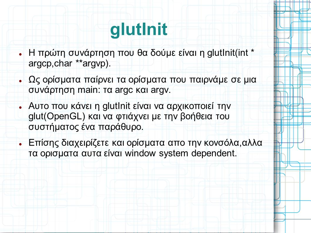 glutInit Η πρώτη συνάρτηση που θα δούμε είναι η glutInit(int * argcp,char **argvp).