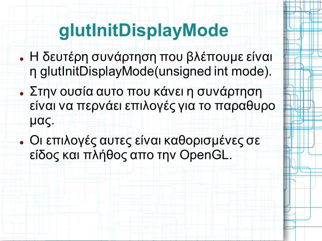 glutInitDisplayMode Η δευτέρη συνάρτηση που βλέπουμε είναι η glutInitDisplayMode(unsigned int mode).