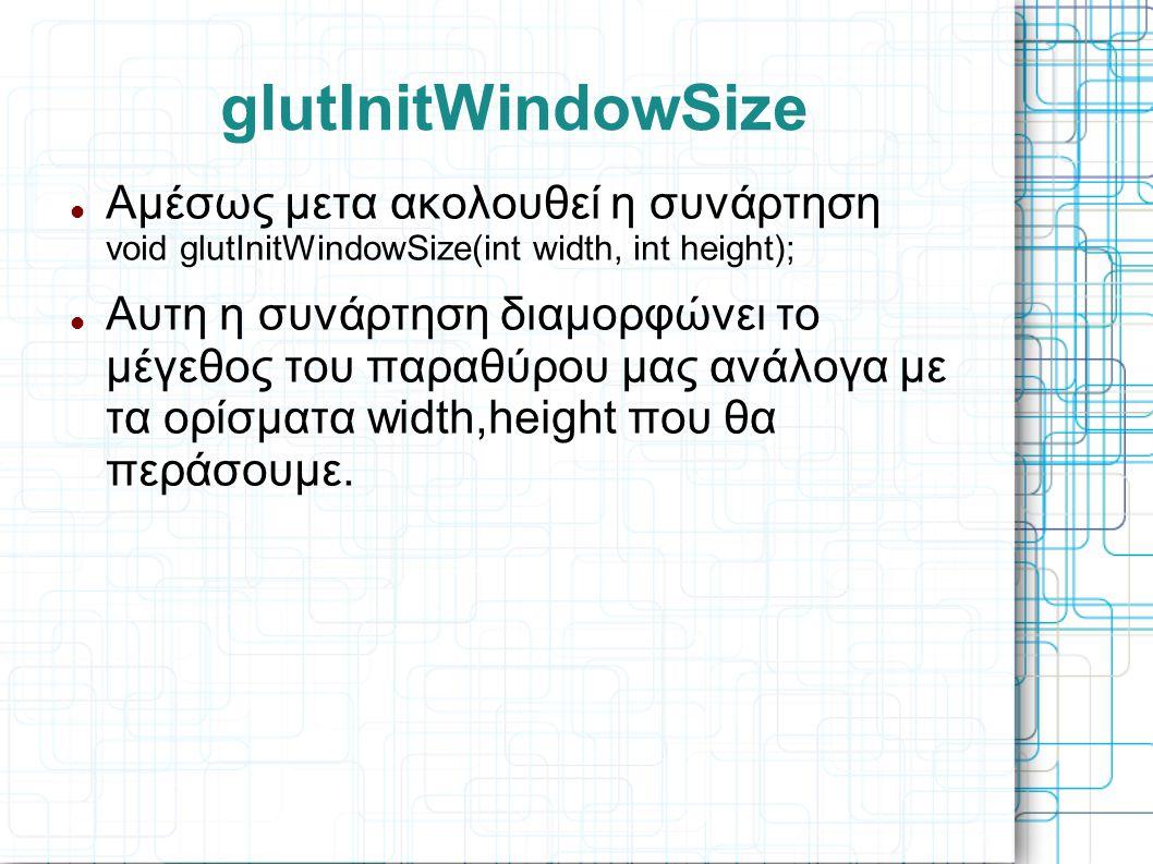 glutInitWindowSize Αμέσως μετα ακολουθεί η συνάρτηση void glutInitWindowSize(int width, int height);