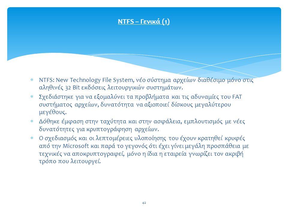 NTFS – Γενικά (1) NTFS: New Technology File System, νέο σύστημα αρχείων διαθέσιμο μόνο στις αληθινές 32 Bit εκδόσεις λειτουργικών συστημάτων.