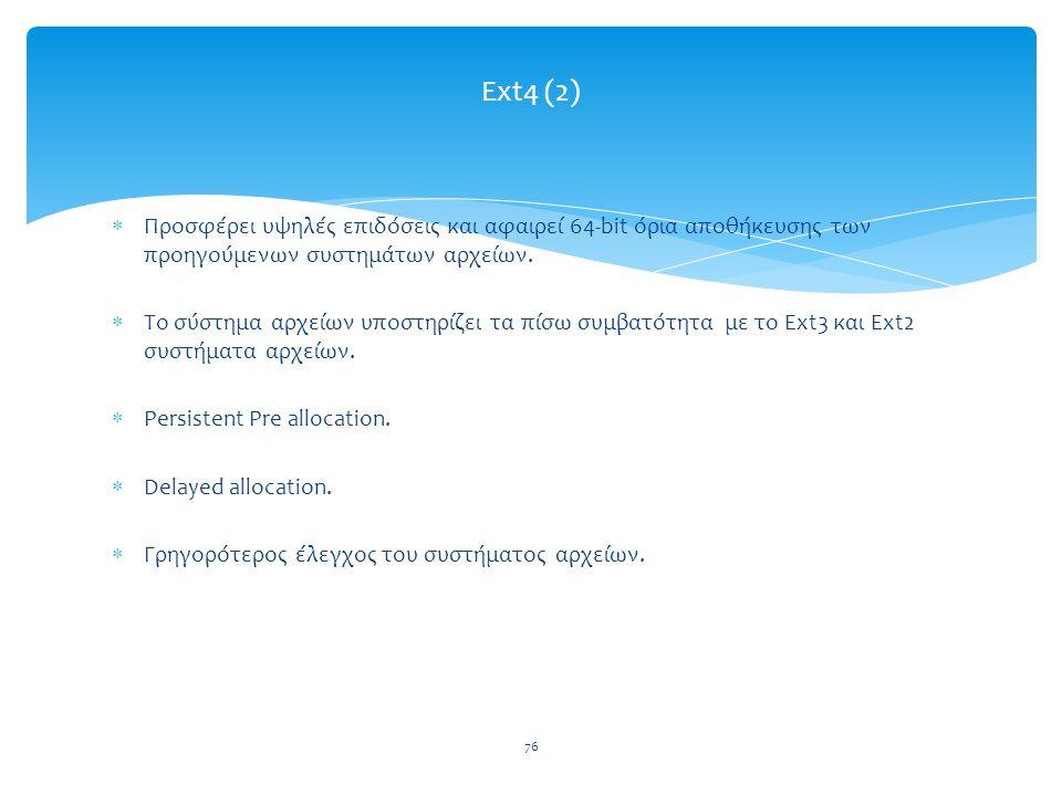 Ext4 (2) Προσφέρει υψηλές επιδόσεις και αφαιρεί 64-bit όρια αποθήκευσης των προηγούμενων συστημάτων αρχείων.