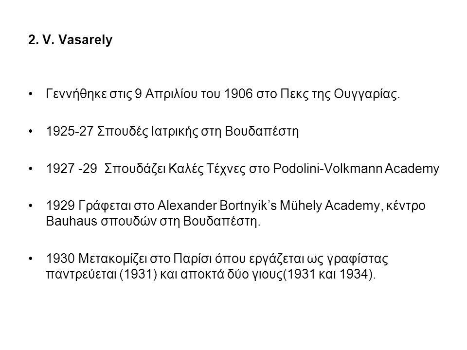 2. V. Vasarely Γεννήθηκε στις 9 Απριλίου του 1906 στο Πεκς της Ουγγαρίας. 1925-27 Σπουδές Ιατρικής στη Βουδαπέστη.