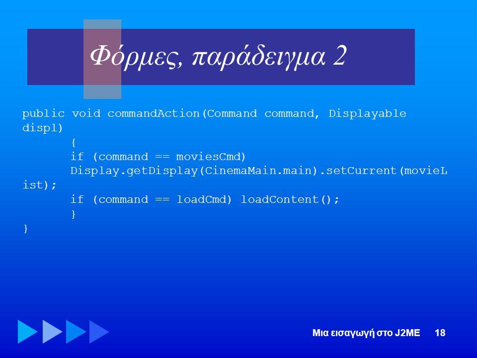 Φόρμες, παράδειγμα 2 public void commandAction(Command command, Displayable displ) { if (command == moviesCmd)