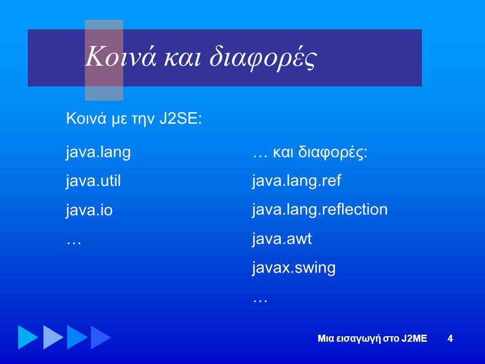 Κοινά και διαφορές Κοινά με την J2SE: java.lang java.util java.io …