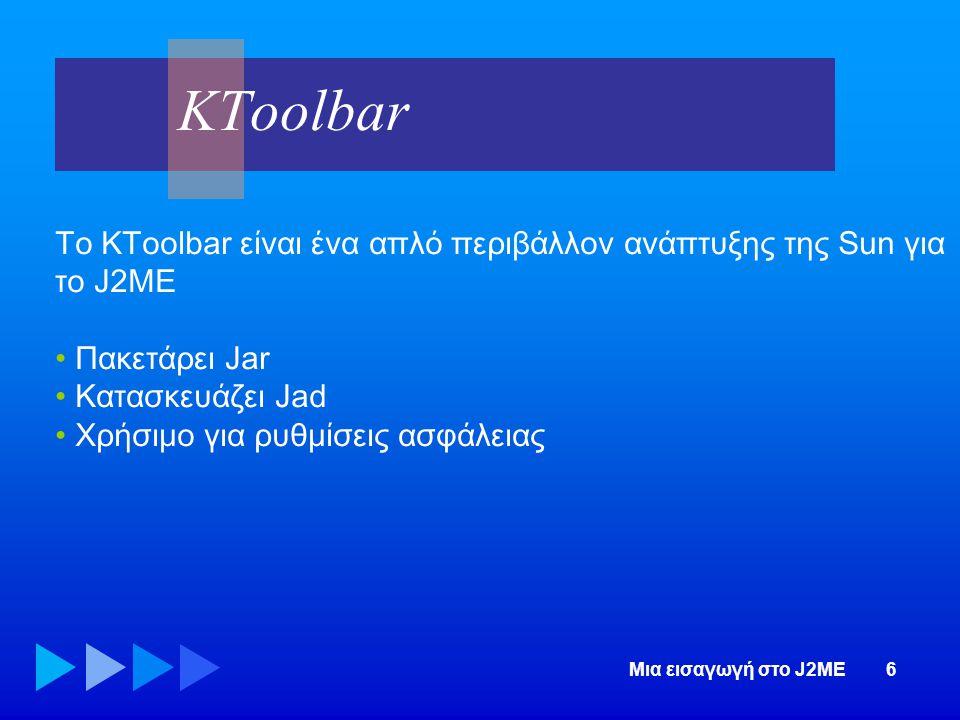 KToolbar Το KToolbar είναι ένα απλό περιβάλλον ανάπτυξης της Sun για το J2ME. Πακετάρει Jar. Κατασκευάζει Jad.