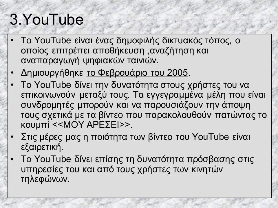 3.YouTube Το YouTube είναι ένας δημοφιλής δικτυακός τόπος, ο οποίος επιτρέπει αποθήκευση ,αναζήτηση και αναπαραγωγή ψηφιακών ταινιών.