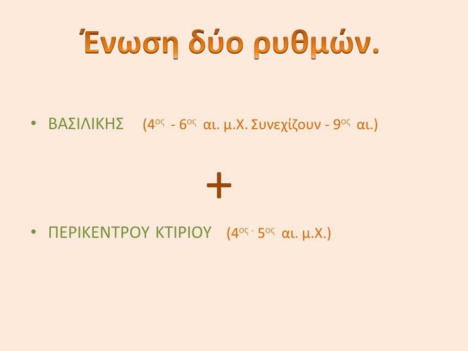 Ένωση δύο ρυθμών. ΒΑΣΙΛΙΚΗΣ (4ος - 6ος αι. μ.Χ.
