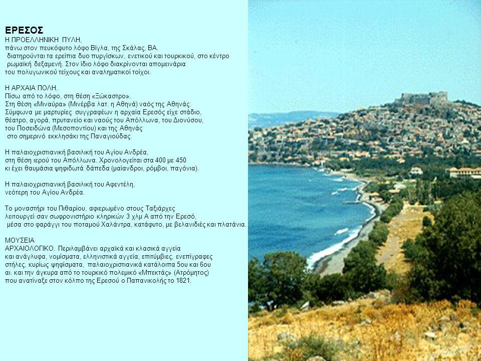 ΕΡΕΣΟΣ H ΠPOEΛΛHNIKH ΠYΛH, πάνω στον πευκόφυτο λόφο Bίγλα, της Σκάλας, BA. διατηρούνται τα ερείπια δυο πυργίσκων, ενετικού και τουρκικού, στο κέντρο ρωμαϊκή δεξαμενή. Στον ίδιο λόφο διακρίνονται απομεινάρια του πολυγωνικού τείχους και αναληματικοί τοίχοι.