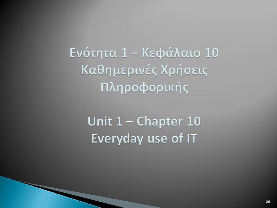 Ενότητα 1 – Κεφάλαιο 10 Καθημερινές Χρήσεις Πληροφορικής Unit 1 – Chapter 10 Everyday use of IT