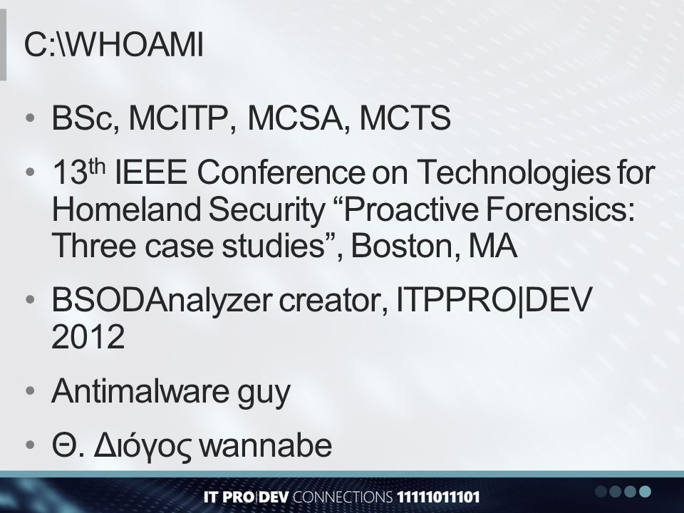 C:\whoami BSc, MCITP, MCSA, MCTS. 13th IEEE Conference on Technologies for Homeland Security Proactive Forensics: Three case studies , Boston, MA.