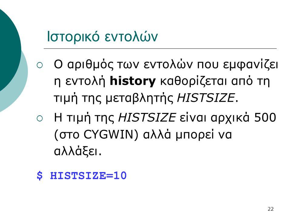 Ιστορικό εντολών Ο αριθμός των εντολών που εμφανίζει η εντολή history καθορίζεται από τη τιμή της μεταβλητής HISTSIZE.