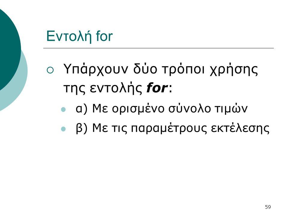 Εντολή for Υπάρχουν δύο τρόποι χρήσης της εντολής for: