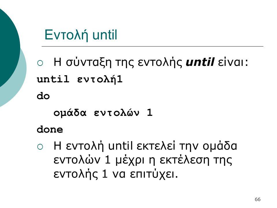 Εντολή until Η σύνταξη της εντολής until είναι: until εντολή1 do