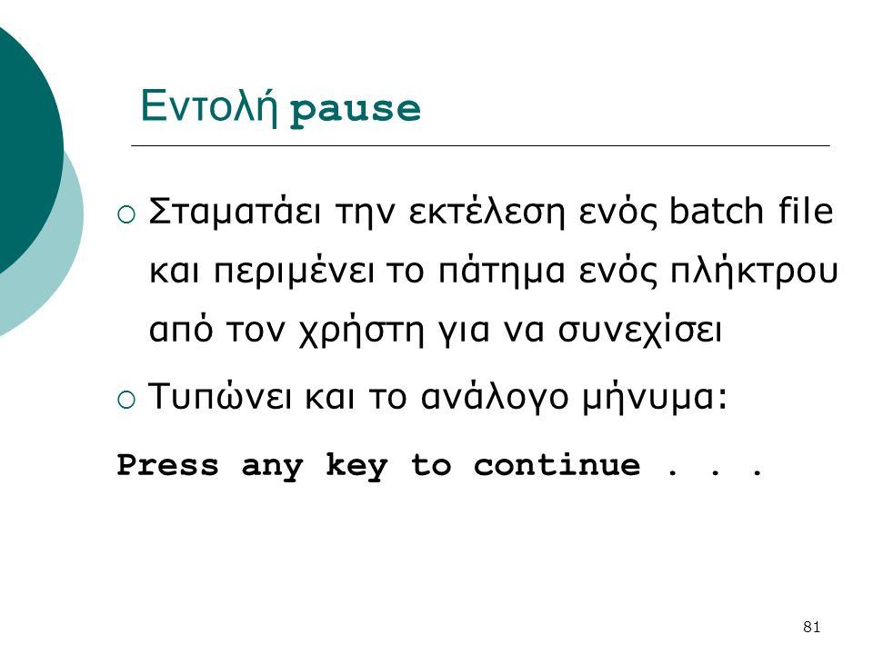 Εντολή pause Σταματάει την εκτέλεση ενός batch file και περιμένει το πάτημα ενός πλήκτρου από τον χρήστη για να συνεχίσει.