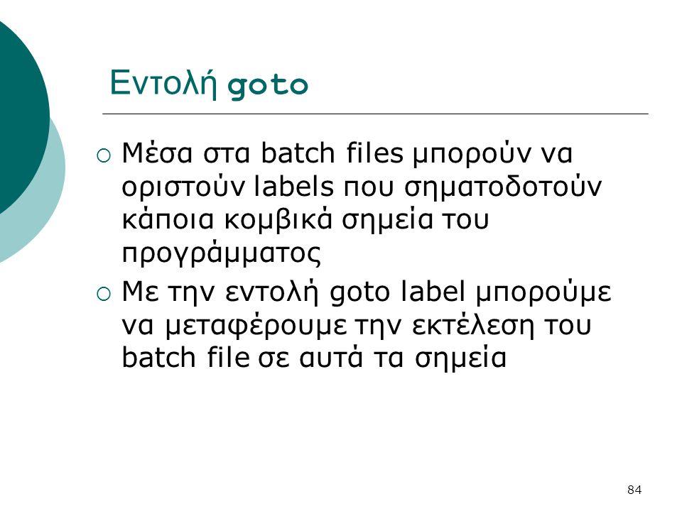 Εντολή goto Μέσα στα batch files μπορούν να οριστούν labels που σηματοδοτούν κάποια κομβικά σημεία του προγράμματος.