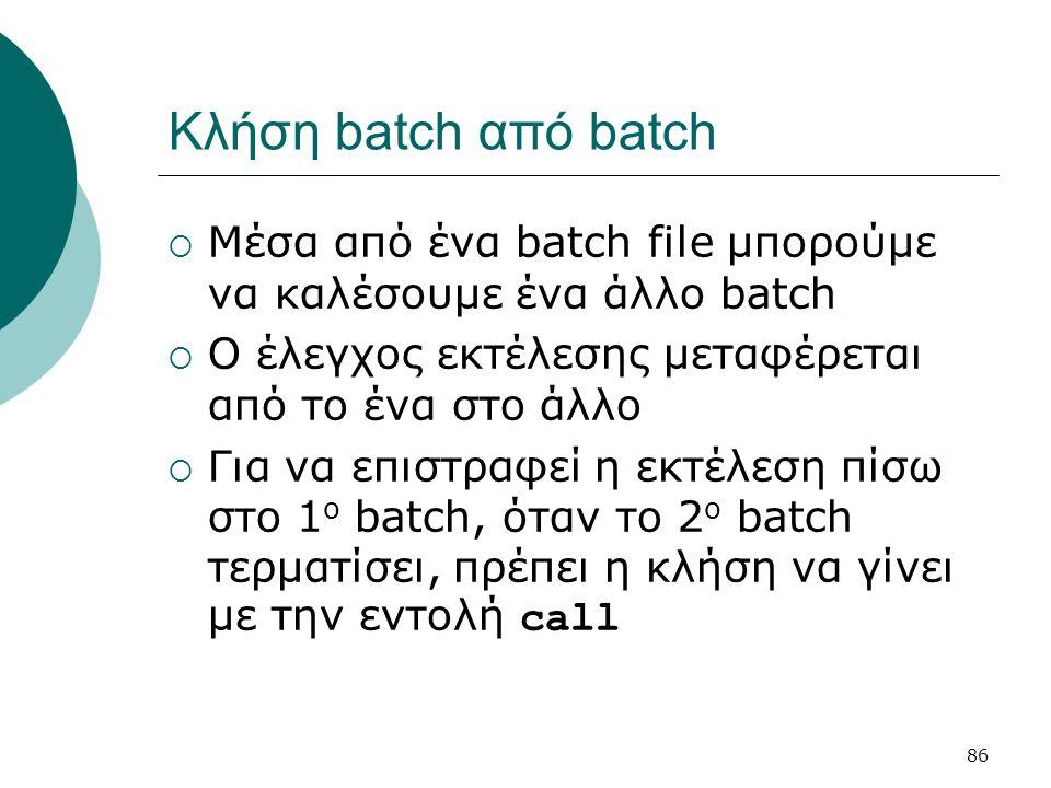 Κλήση batch από batch Μέσα από ένα batch file μπορούμε να καλέσουμε ένα άλλο batch. Ο έλεγχος εκτέλεσης μεταφέρεται από το ένα στο άλλο.