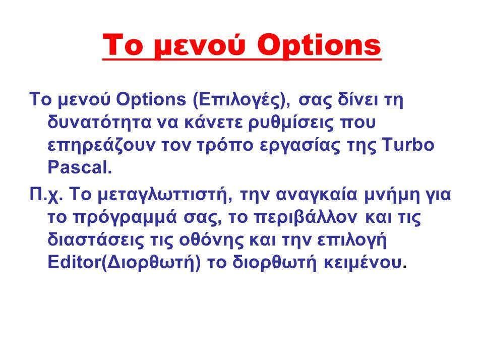 Το μενού Options Το μενού Options (Eπιλογές), σας δίνει τη δυνατότητα να κάνετε ρυθμίσεις που επηρεάζουν τον τρόπο εργασίας της Turbo Pascal.